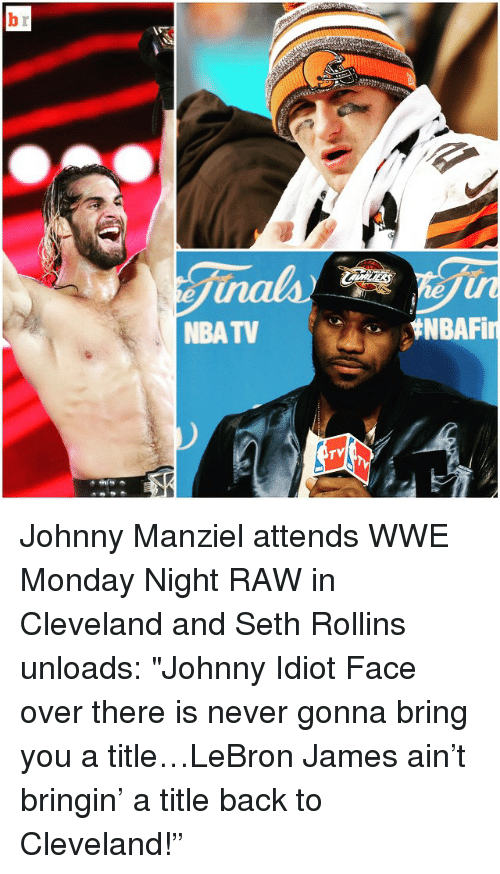 "Johnny Manziel, LeBron James, and Mondays: NBA TV  TV  ENBAFin Johnny Manziel attends WWE Monday Night RAW in Cleveland and Seth Rollins unloads: ""Johnny Idiot Face over there is never gonna bring you a title…LeBron James ain't bringin' a title back to Cleveland!"""