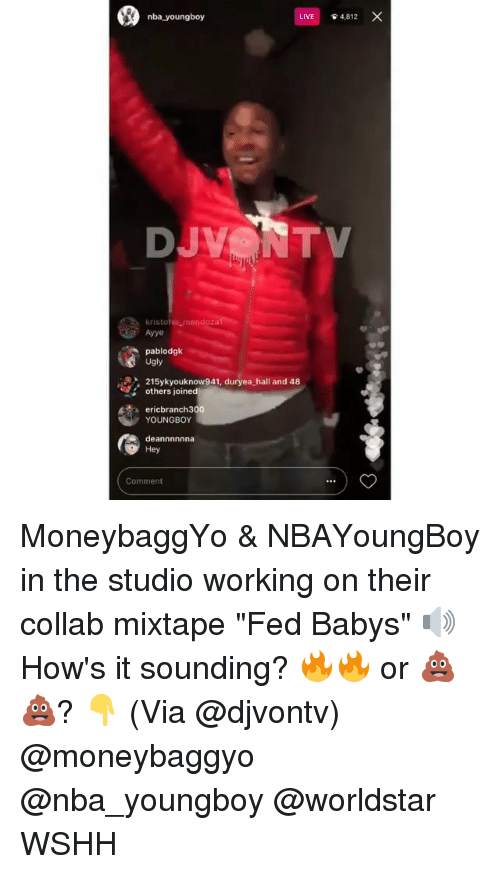 """Memes, Nba, and Ugly: nba youngboy  LIVE  4,812  kristofer mendoza  Ayye  pablodgk  Ugly  215ykyouknow941, duryea hall and 48  others joined  ericbranch300  YOUNGBOY  deannnnnna  Hey  Comment MoneybaggYo & NBAYoungBoy in the studio working on their collab mixtape """"Fed Babys"""" 🔊 How's it sounding? 🔥🔥 or 💩💩? 👇 (Via @djvontv) @moneybaggyo @nba_youngboy @worldstar WSHH"""