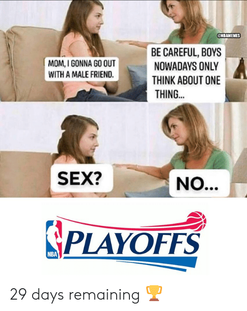 Nba, Sex, and Mom: NBAMEMES  BE CAREFUL, BOYS  NOWADAYS ONLY  THINK ABOUT ONE  THING...  MOM, I GONNA GO OUT  WITH A MALE FRIEND.  SEX?  PLAYOFFS  NBA 29 days remaining 🏆