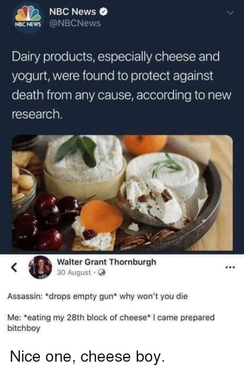 News, Death, and Nbc News: NBC News e  NBC NEWS @NBCNews  Dairy products, especially cheese and  yogurt, were found to protect against  death from any cause, according to new  research.  Walter Grant Thornburgh  30 August  02  Assassin: 'drops empty gun* why won't you die  Me: eating my 28th block of cheese I came prepared  bitchboy Nice one, cheese boy.