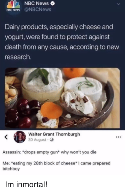 "News, Death, and Nbc News: NBC News  MBC NEWS @NBCNews  Dairy products, especially cheese and  yogurt, were found to protect against  death from any cause, according to new  research  Walter Grant Thornburgh  30 August.  Assassin: ""drops empty gun* why won't you die  Me: eating my 28th block of cheese* I came prepared  bitchboy Im inmortal!"