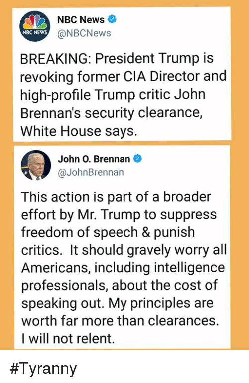 News, White House, and House: NBC News  NBC NEWS  @NBCNews  BREAKING: President Trump is  revoking former CIA Director and  high-profile Trump critic John  Brennan's security clearance,  White House says.  John O. Brennan  @JohnBrennan  This action is part of a broader  effort by Mr. Trump to suppress  freedom of speech & punish  critics. It should gravely worry all  Americans, including intelligence  professionals, about the cost of  speaking out. My principles are  worth far more than clearances.  I will not relent. #Tyranny