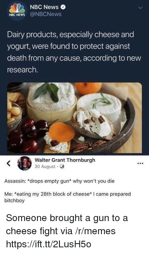 Memes, News, and Death: NBC News  NBC NEWS @NBCNews  Dairy products, especially cheese and  yogurt, were found to protect against  death from any cause, according to new  research.  Walter Grant Thornburgh  30 August  Assassin: *drops empty gun* why won't you die  Me: *eating my 28th block of cheese* I came prepared  bitchboy Someone brought a gun to a cheese fight via /r/memes https://ift.tt/2LusH5o
