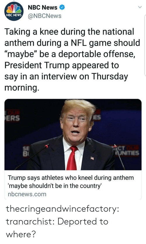 "News, Nfl, and Target: NBC News  NBC NEWS  @NBCNews  Taking a knee during the national  anthem during a NFL game should  maybe"" be a deportable offense,  President Trump appeared to  say in an interview on Thursday  morning  ERS  SE  CT  Trump says athletes who kneel during anthem  maybe shouldnt be in the country  nbcnews.com thecringeandwincefactory:  tranarchist:  Deported to where?"