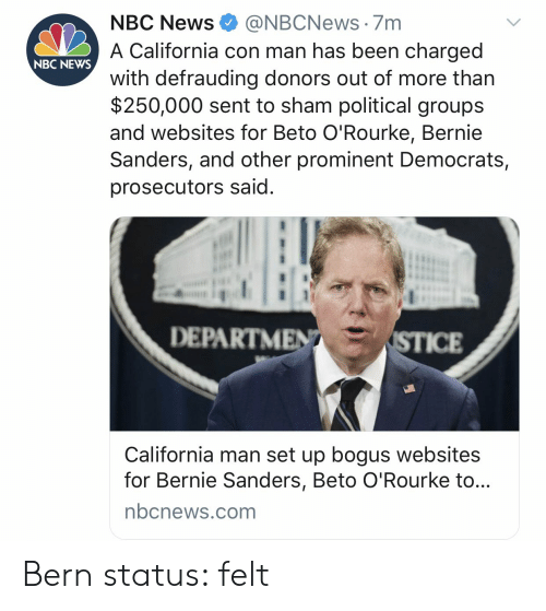 Bernie Sanders, News, and California: NBC News@NBCNews. 7m  A California con man has been charged  with defrauding donors out of more than  $250,000 sent to sham political groups  and websites for Beto O'Rourke, Bernie  Sanders, and other prominent Democrats,  prosecutors said  NBC NEWS  DEPARTME  ICE  California man set up bogus websites  for Bernie Sanders, Beto O'Rourke to...  nbcnews.com Bern status: felt