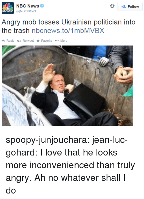 Tosses: NBC News  @NBCNews  *  Follow  NBC NEWs  Angry mob tosses Ukrainian politician into  the trash nbcnews.to/1mbMVBX  ReplyRetweet Favorite More spoopy-junjouchara:  jean-luc-gohard:  I love that he looks more inconvenienced than truly angry.  Ah no whatever shall I do