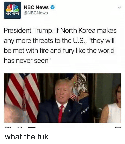 "Fire, Memes, and News: NBC News  @NBCNews  NBC NEWS  President Trump: If North Korea makes  any more threats to the U.S., ""they will  be met with fire and fury like the world  has never seen"" what the fuk"