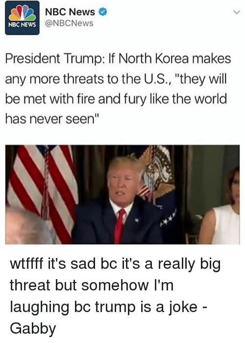"Fire, Memes, and News: NBC News  @NBCNews  NBC NEWS  President Trump: If North Korea makes  any more threats to the U.S., ""they will  be met with fire and fury like the world  has never seen"" wtffff it's sad bc it's a really big threat but somehow I'm laughing bc trump is a joke -Gabby"