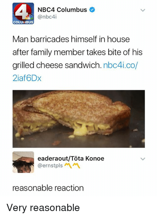 Family, House, and Dank Memes: NBC4 Columbus  @nbc4i  COLUMBUS  Man barricades himself in house  after family member takes bite of his  grilled cheese sandwich. nbc4i.co/  2iaf6Dx  eaderaout/Tota Konoe  @ernstpls  reasonable reaction Very reasonable