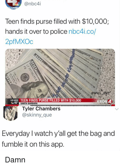 Memes, Police, and Skinny: @nbc4i  UM  Teen finds purse filled with $10,000;  hands it over to police nbc4i.co/  2pfMXOc  LOS GAOS TEEN FINDS PURSE FILLED WITH $10,000  G62  KRON4  SANTA BARBARA  Tyler Chambers  @skinny_que  Everyday I watch y'all get the bag and  fumble it on this app Damn