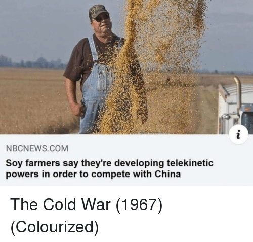 China, Nbcnews, and Cold: NBCNEWS.COM  Soy farmers say they're developing telekinetic  powers in order to compete with China The Cold War (1967) (Colourized)