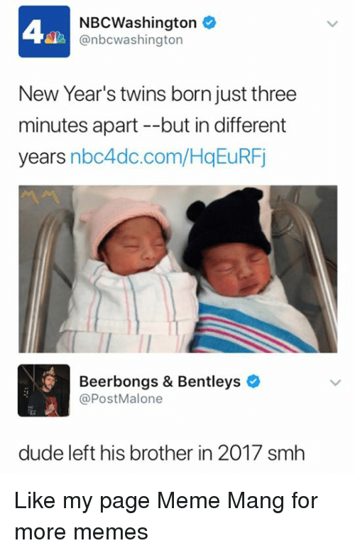 Dude, Meme, and Memes: NBCWashington  @nbcwashington  New Year's twins born just three  minutes apart --but in different  years nbc4dc.com/HqEuRFj  Beerbongs & Bentleys  @PostMalone  dude left his brother in 2017 smh Like my page Meme Mang for more memes