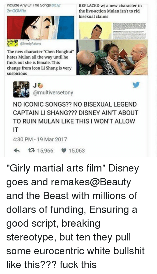 """Memes, 🤖, and Legend: ncluae Any UI Ine Songs  oft  REPLACED w/ a new character in  2mGOMRe  the live-action Mulan isn't to rid  bisexual claims  The new character """"Chen Honghui""""  hates Mulan all the way until he  finds out she is female. This  change from icon Li Shang is very  suspicious  @multiversetony  NO ICONIC SONGS?? NO BISEXUAL LEGEND  CAPTAIN LI SHANG??? DISNEY AIN'T ABOUT  TO RUIN MULAN LIKE THIS I WON'T ALLOW  4:30 PM-19 Mar 2017  15,966 v 15,063 """"Girly martial arts film"""" Disney goes and remakes@Beauty and the Beast with millions of dollars of funding, Ensuring a good script, breaking stereotype, but ten they pull some eurocentric white bullshit like this??? fuck this"""