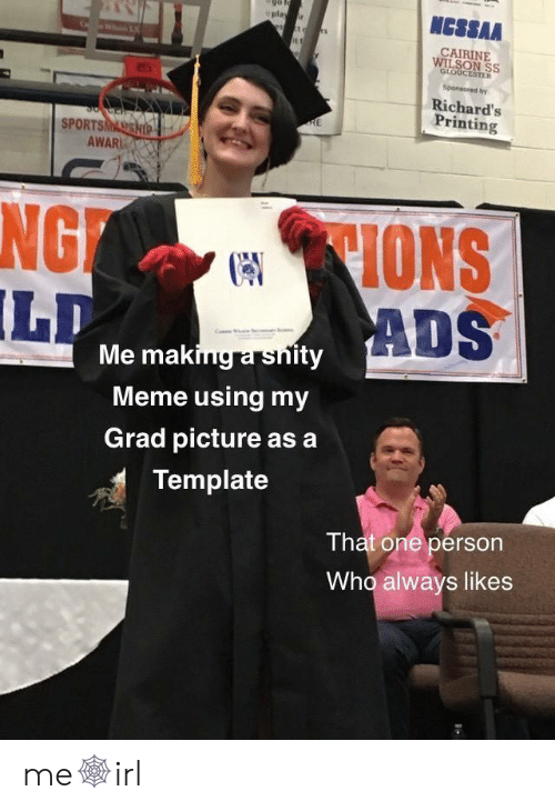 Meme, Who, and Template: NCSSAA  play r  CAIRINE  WILSON SS  GLOUCESTER  Sponsored by  Richard's  Printing  RE  SPORTSMASSHIP  AWAR  CIONS  ADS  NG  LD  Me making a snity  Meme using my  Grad picture as a  Template  That one person  Who always likes me🕸irl
