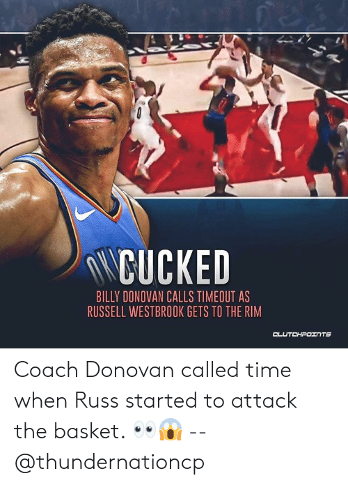 Russell Westbrook, Time, and Billy Donovan: NCUCKED  BILLY DONOVAN CALLS TIMEOUT AS  RUSSELL WESTBROOK GETS TO THE RIM Coach Donovan called time when Russ started to attack the basket. 👀😱 -- @thundernationcp