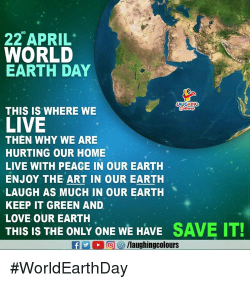 Love, Earth, and Earth Day: ND  22 APRIL  WORLD  EARTH DAY  AUGHING  THIS IS WHERE WE  LIVE  THEN WHY WE ARE  HURTING OUR HOME  LIVE WITH PEACE IN OUR EARTH  ENJOY THE ART IN OUR EARTH  LAUGH AS MUCH IN OUR EARTH  KEEP IT GREEN AND  LOVE OUR EARTH  THIS IS THE ONLY ONE WE HAVE SAVE IT! #WorldEarthDay