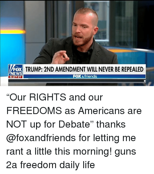 "Friends, Guns, and Life: ND AMENDMENT WILL NEVER BE REPEALED  FOX  EWS  8:27 ET  FOX &friends ""Our RIGHTS and our FREEDOMS as Americans are NOT up for Debate"" thanks @foxandfriends for letting me rant a little this morning! guns 2a freedom daily life"