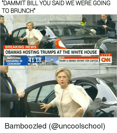 Memes, White House, and Breaking News: NDAMMT BILL YOU SAID WE WERE GOING  TO BRUNCH  BREAKING NEWS  OBAMAS HOSTING TRUMPS AT THE WHITE HOUSE  LIVE  INAUGURAL  4118  SWEARING-IN  CEREMONY  MIN  SEC  NEXT  TRUMP & OBAMA DEPART FOR CAPITOL  TION Bamboozled (@uncoolschool)