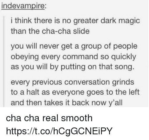 dark magic: ndevampire:  i think there is no greater dark magic  than the cha-cha slide  you will never get a group of people  obeying every command so quickly  as you will by putting on that song  every previous conversation grinds  to a halt as everyone goes to the left  and then takes it back now y'all cha cha real smooth https://t.co/hCgGCNEiPY