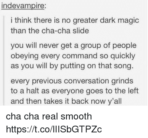 Smooth, Magic, and Never: ndevampire:  i think there is no greater dark magic  than the cha-cha slide  you will never get a group of people  obeying every command so quickly  as you will by putting on that song  every previous conversation grinds  to a halt as everyone goes to the left  and then takes it back now y'all cha cha real smooth https://t.co/lIISbGTPZc