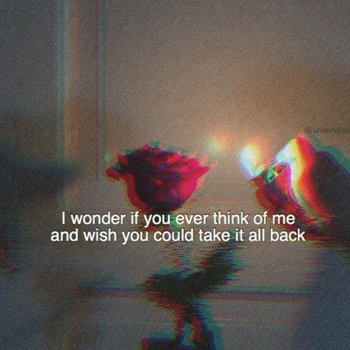 Wonder, Back, and Think: ndlo  @unse  I wonder if you ever think of me  and wish you could take it all back