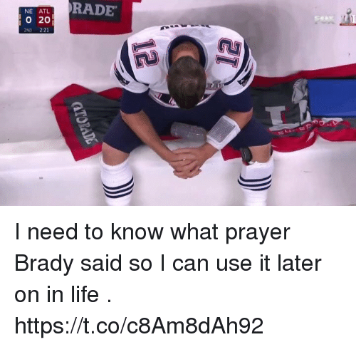 Life, Prayer, and Brady: NE ATL  O 20  2ND 2:21  RADE I need to know what prayer Brady said so I can use it later on in life . https://t.co/c8Am8dAh92