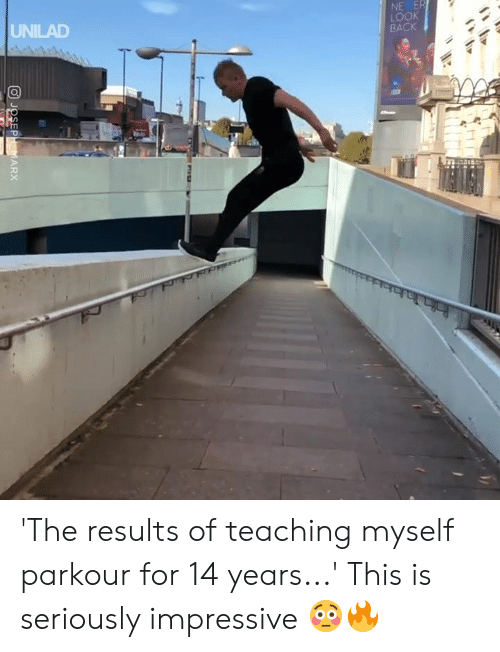 Dank, Parkour, and Teaching: NE E  LOOK  BACK  UNILAD 'The results of teaching myself parkour for 14 years...' This is seriously impressive 😳🔥