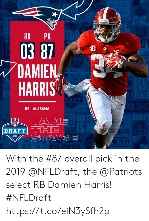 ots: NE  ENGL  DR.  BAMA  RD PK  03 87  DAMIEN  HARRIS  EN  PAT  DI  RAFT  2019  RB | ALABAMA  DT  RAF  OUR F  IS N  NFL  DRAFT' THE  OTS  IpTs  2019  1g6  RIL 25-27  25-27 With the #87 overall pick in the 2019 @NFLDraft, the @Patriots select RB Damien Harris! #NFLDraft https://t.co/eiN3ySfh2p