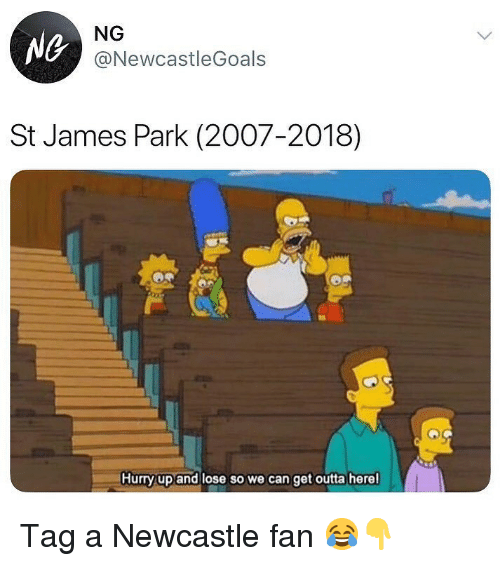 get outta here: Ne  NG  @NewcastleGoals  St James Park (2007-2018)  Hurry up and lose so we can get outta here Tag a Newcastle fan 😂👇