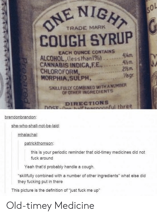 "Fucking, Yeah, and Alcohol: NE NIG  COUGH SYRUP  TRADE MARK  EACH OUNCE CONTAINS  4km.  ALCOHOL, (les shhanl%)--.  CANNABIS INDICA,EE.!""  O CHLOROFORM...  .2⅓m.  gr  MORPHIA,SULPH,  SKILLFULLY COMBINED WITH A NUMBER  OF OTHER INGREDIENTS  ecx DIRECTIONS  anful three  brendonbrandon:  she-wh  patrickthomson:  this is your periodic reminder that old-timey medicines did not  fuck around  Yeah that'd probably handle a cough.  skillfully combined with a number of other ingredients"" what else did  they fucking put in there  This picture is the definition of ""just fuck me up"" Old-timey Medicine"