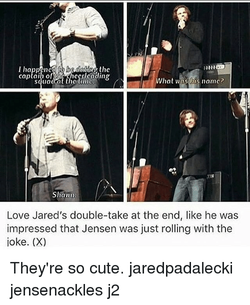 Cute, Love, and Memes: ne  squadat the iw  What was lis namc?  Shawu  Love Jared's double-take at the end, like he was  impressed that Jensen was just rolling with the  joke. (X) They're so cute. jaredpadalecki jensenackles j2