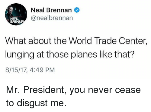 Memes, World, and World Trade Center: Neal Brennan  @nealbrennan  NERL  What about the World Trade Center,  lunging at those planes like that?  8/15/17, 4:49 PM Mr. President, you never cease to disgust me.