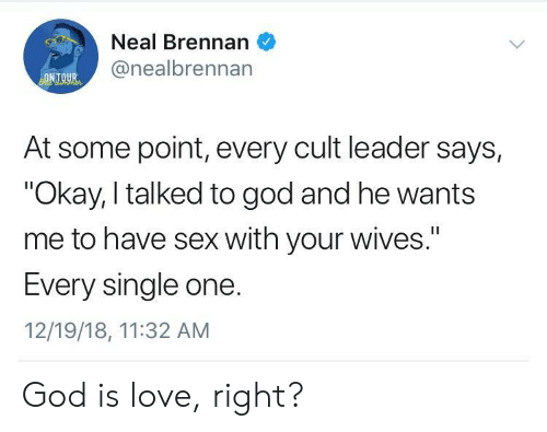 "God, Love, and Sex: Neal Brennan  @nealbrennan  ONTOUR  At some point, every cult leader says,  ""Okay, I talked to god and he wants  me to have sex with your wives.""  I1  Every single one.  12/19/18, 11:32 AM God is love, right?"