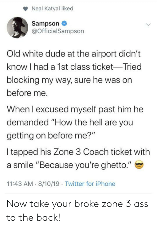 "Ass, Blackpeopletwitter, and Dude: Neal Katyal liked  Sampson  @OfficialSampson  Old white dude at the airport didn't  know I had a 1st class ticket-Tried  blocking my way, sure he was on  before me  When I excused myself past him he  demanded ""How the hell are you  getting on before me?""  I tapped his Zone 3 Coach ticket with  a smile ""Because you're ghetto.""  11:43 AM  8/10/19 Twitter for iPhone Now take your broke zone 3 ass to the back!"