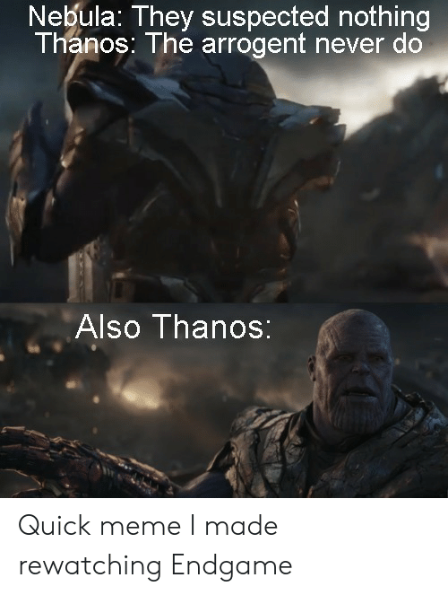 endgame: Nebula: They suspected nothing  Thanos: The arrogent never do  Also Thanos: Quick meme I made rewatching Endgame