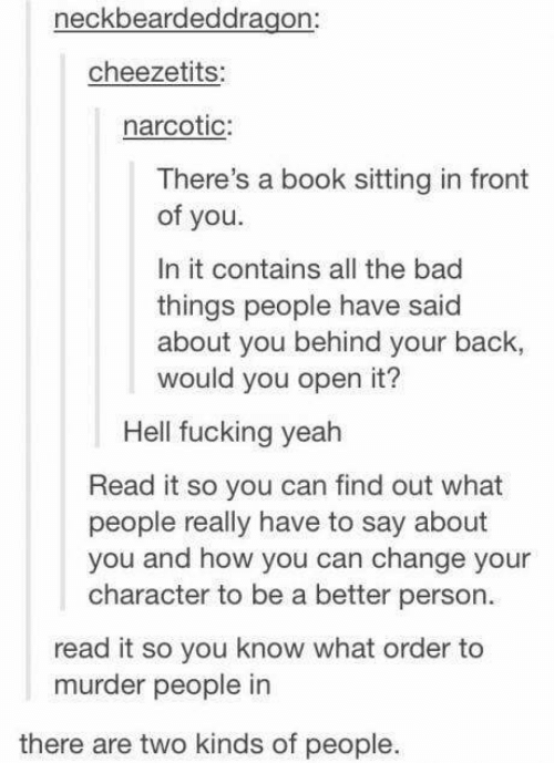bad things: neckbeardeddragon:  cheezetits:  narcotic:  There's a book sitting in front  of you.  In it contains all the bad  things people have said  about you behind your back,  would you open it?  Hell fucking yeah  Read it so you can find out what  people really have to say about  you and how you can change your  character to be a better person  read it so you know what order to  murder people in  there are two kinds of people.