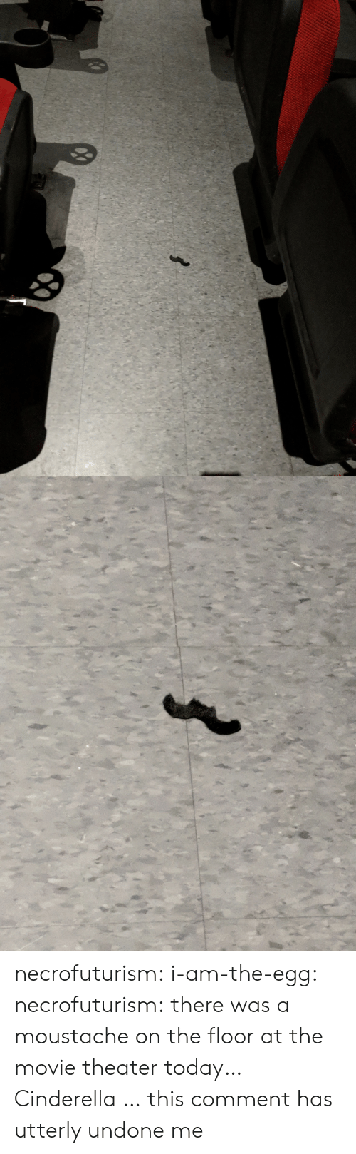 Cinderella , Tumblr, and Blog: necrofuturism:  i-am-the-egg:  necrofuturism:  there was a moustache on the floor at the movie theater today…  Cinderella …  this comment has utterly undone me