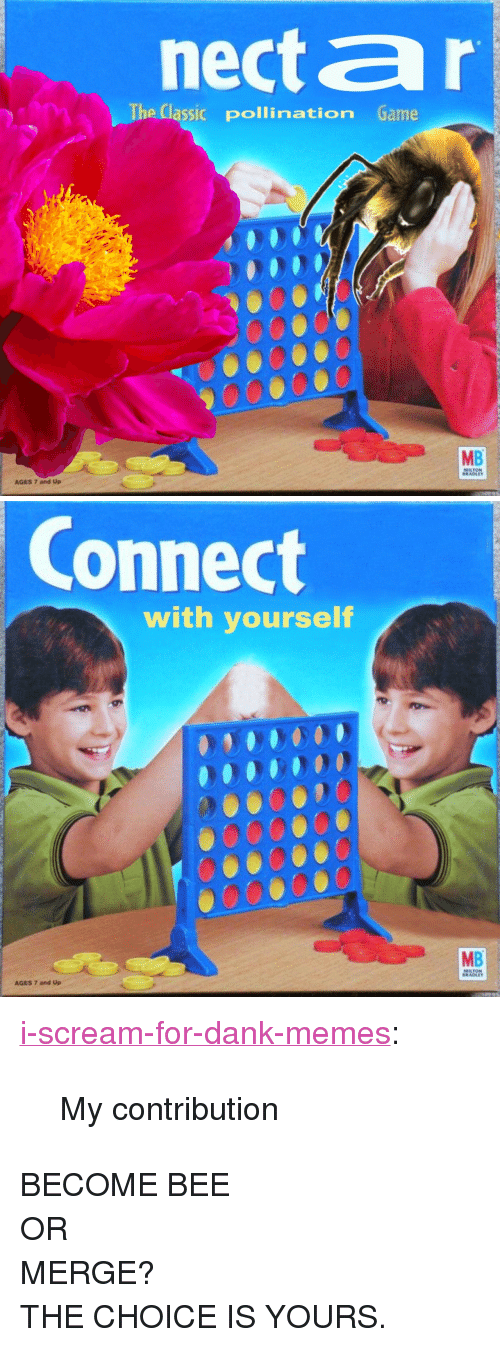 "Dank, Memes, and Scream: necta r  The Classic pollination Game  9000000  MB  AGES 7 and Up  MILTON  BRADLEY   Connect  with yourself  MB  MILTON  BRADLEY  AGES 7 and Up <p><a href=""https://i-scream-for-dank-memes.tumblr.com/post/170168489986/my-contribution"" class=""tumblr_blog"">i-scream-for-dank-memes</a>:</p><blockquote><p>My contribution</p></blockquote> <p>BECOME BEE</p><p>OR</p><p>MERGE? </p><p>THE CHOICE IS YOURS.</p>"