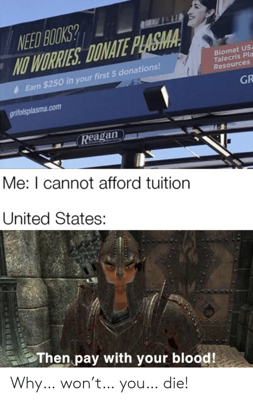 Tuition: NEED BOOKS?  NO WORRIES DONATE PLASMA  Biomat US  Talecris Pla  Resources  Earn $250 in your first 5 donations!  GR  grifolsplasma.com  Reagan  Me: I cannot afford tuition  United States:  Then pay with your blood! Why… won't… you… die!