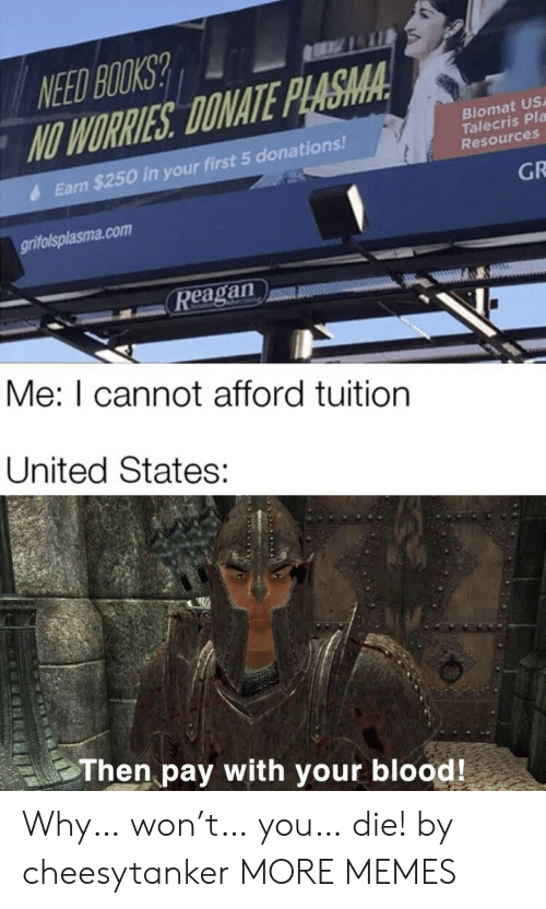 Tuition: NEED BOOKS?  NO WORRIES DONATE PLASMA  Biomat US  Talecris Pla  Resources  Earn $250 in your first 5 donations!  GR  grifolsplasma.com  Reagan  Me: I cannot afford tuition  United States:  Then pay with your blood! Why… won't… you… die! by cheesytanker MORE MEMES
