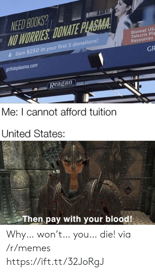 Tuition: NEED BOOKS?  NO WORRIES DONATE PLASMA  Biomat US  Talecris Pla  Resources  Earn $250 in your first 5 donations!  GR  grifolsplasma.com  Reagan  Me: I cannot afford tuition  United States:  Then pay with your blood! Why… won't… you… die! via /r/memes https://ift.tt/32JoRgJ