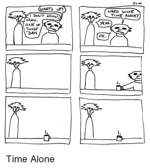 Being Alone, Time, and Those: NEED SoME  TME ALONE?  YEAu.  THOSE  DAYS  OK Time Alone
