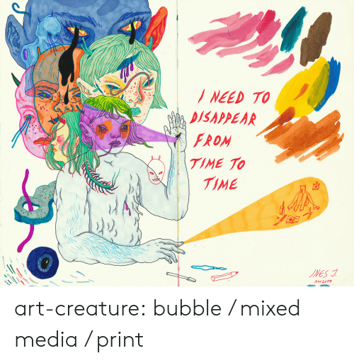 Bubble: NEED TO  DISAPPEAR  FROM  TIME TO  TIME  INES  Nov 2017 art-creature: bubble / mixed media / print