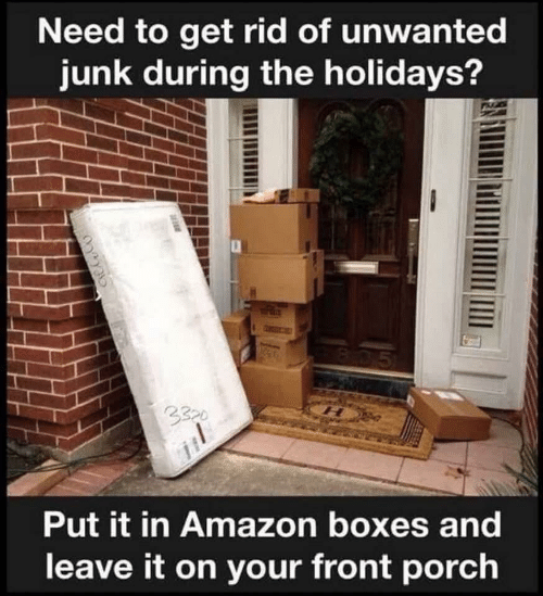 Amazon, Get, and Unwanted: Need to get rid of unwanted  junk during the holidays?  B05  3320  Put it in Amazon boxes and  leave it on your front porch