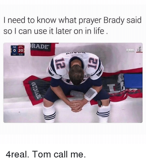 Funny, Atl, and Need-To-Know: need to know what prayer Brady said  so I can use it later on in life  RADE  NE ATL.  20 4real. Tom call me.