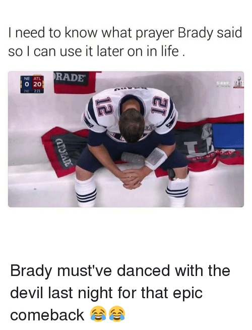 Memes, 🤖, and Atl: need to know what prayer Brady said  so I can use it later on in life  RADE  NE ATL  20  O Brady must've danced with the devil last night for that epic comeback 😂😂