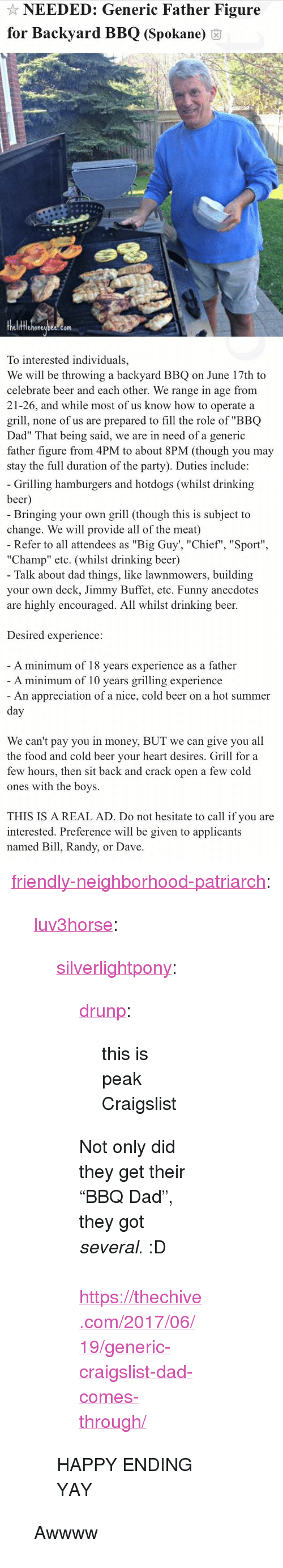 "Beer, Craigslist, and Dad: NEEDED: Generic Father Figure  for Backyard BBQ (Spokane) 6  fflehoneubee.com  To interested individuals,  We will be throwing a backyard BBQ on June 17th to  celebrate beer and each other. We range in age from  21-26, and while most of us know how to operate a  grill, none of us are prepared to fill the role of ""BBQ  Dad"" That being said, we are in need of a generic  father figure from 4PM to about 8PM (though you may  stay the full duration of the party). Duties include:   Grilling hamburgers and hotdogs (whilst drinking  beer  Bringing your own grill (though this is subject to  change. We will provide all of the meat)  Refer to all attendees as ""Big Guy', ""Chief"", ""Sport""  ""Champ"" etc. (whilst drinking beer)  Talk about dad things, like lawnmowers, building  your own deck, Jimmy Buffet, etc. Funny anecdotes  are highly encouraged. All whilst drinking beer.  Desired experience:  A minimum of 18 vears experience as a father  A minimum of 10 years grilling experience  An appreciation of a nice, cold beer on a hot summer  We can't pay you in money, BUT we can give you all  the food and cold beer vour heart desires. Grill for a  few hours, then sit back and crack open a few cold  ones with the boys.  THIS IS A REAL AD. Do not hesitate to call if you are  interested. Preference will be given to applicants  named Bill, Randy, or Dave <p><a href=""http://friendly-neighborhood-patriarch.tumblr.com/post/170766193952/luv3horse-silverlightpony-drunp-this-is"" class=""tumblr_blog"">friendly-neighborhood-patriarch</a>:</p><blockquote> <p><a href=""http://luv3horse.tumblr.com/post/164653478181/silverlightpony-drunp-this-is-peak-craigslist"" class=""tumblr_blog"">luv3horse</a>:</p> <blockquote> <p><a href=""https://silverlightpony.tumblr.com/post/162259709552/drunp-this-is-peak-craigslist-not-only-did-they"" class=""tumblr_blog"">silverlightpony</a>:</p>  <blockquote> <p><a href=""https://drunp.tumblr.com/post/161376664752/this-is-peak-craigslist"" class=""tumblr_blog"">drunp</a>:</p> <blockquote><p>this is peak Craigslist</p></blockquote> <p>Not only did they get their ""BBQ Dad"", they got <i>several</i>.  :D<br/><br/><a href=""https://thechive.com/2017/06/19/generic-craigslist-dad-comes-through/"">https://thechive.com/2017/06/19/generic-craigslist-dad-comes-through/</a></p> </blockquote>  <p>HAPPY ENDING YAY</p> </blockquote>  <p>Awwww</p> </blockquote>"