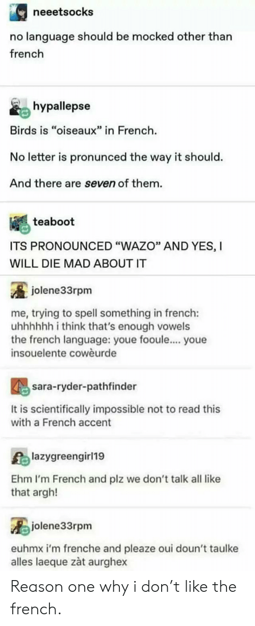 """accent: neeetsocks  no language should be mocked other than  french  hypallepse  Birds is """"oiseaux"""" in French  No letter is pronunced the way it should.  And there are seven of them.  teaboot  ITS PRONOUNCED """"WAZO"""" AND YES, I  WILL DIE MAD ABOUT IT  jolene33rpm  me, trying to spell something in french:  uhhhhh i think that's enough vowels  the french language: youe fooule... youe  insouelente cowèurde  sara-ryder-pathfinder  It is scientifically impossible not to read this  with a French accent  Alazygreengirl19  Ehm I'm French and plz we don't talk all like  that argh!  jolene33rpm  euhmx i'm frenche and pleaze oui doun't taulke  alles laeque zàt aurghex Reason one why i don't like the french."""
