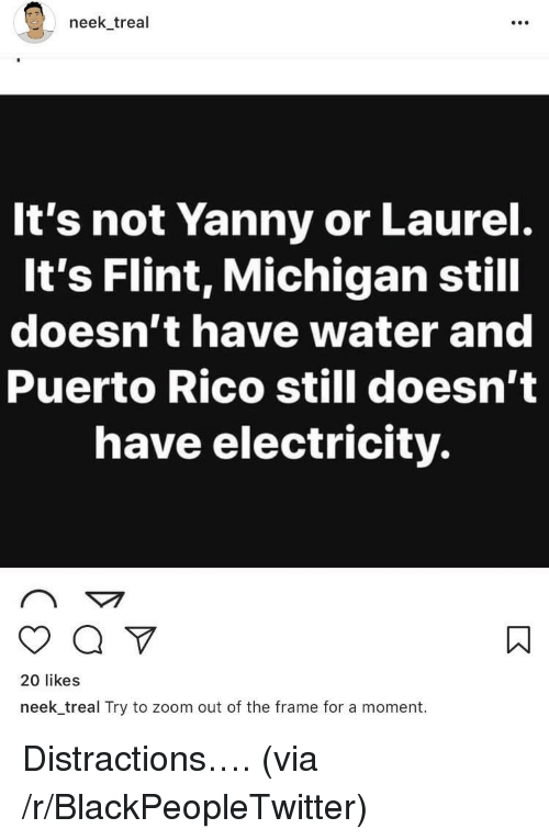 Blackpeopletwitter, Zoom, and Michigan: neek treal  It's not Yanny or Laurel.  It's Flint, Michigan still  doesn't have water and  Puerto Rico still doesn't  have electricity.  20 likes  neek_treal Try to zoom out of the frame for a moment. <p>Distractions…. (via /r/BlackPeopleTwitter)</p>