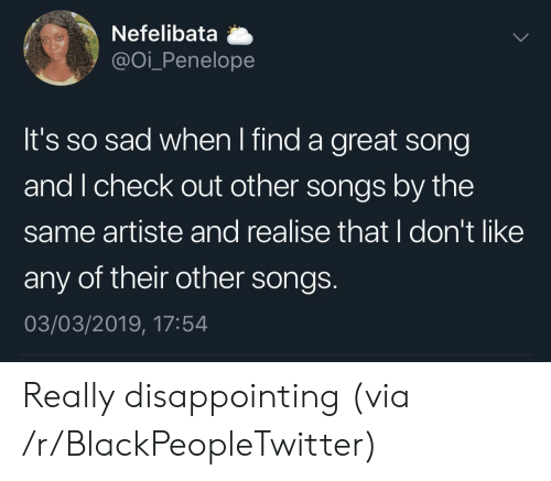 Blackpeopletwitter, Songs, and Sad: Nefelibata a  @oi_Penelope  It's so sad when I find a great song  and I check out other songs by the  same artiste and realise that I don't like  any of their other songs  03/03/2019, 17:54 Really disappointing (via /r/BlackPeopleTwitter)